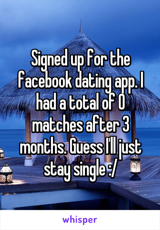 Signed up for the facebook dating app. I had a total of 0 matches after 3 months. Guess I'll just stay single :/