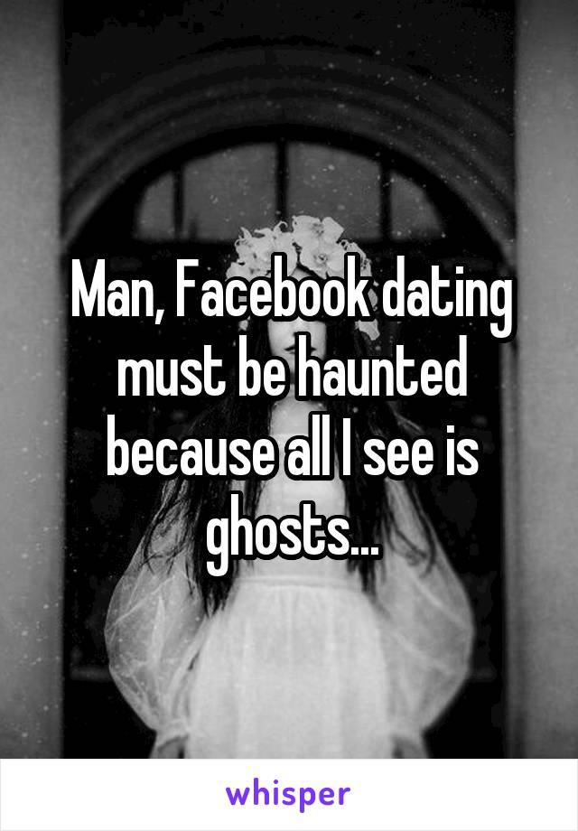 Man, Facebook dating must be haunted because all I see is ghosts...