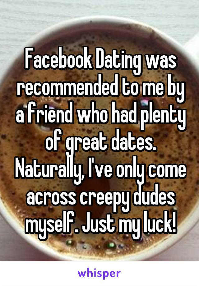 Facebook Dating was recommended to me by a friend who had plenty of great dates. Naturally, I've only come across creepy dudes myself. Just my luck!