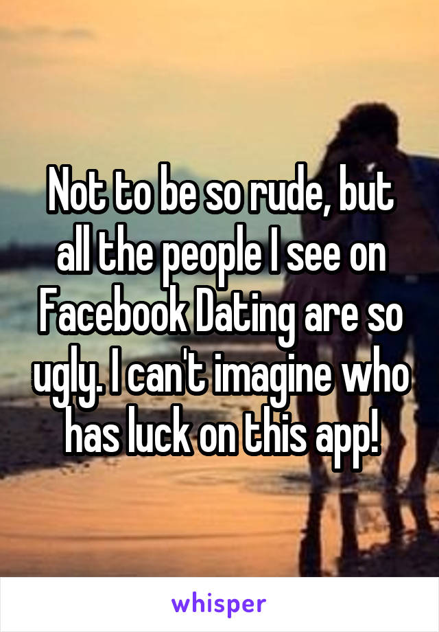 Not to be so rude, but all the people I see on Facebook Dating are so ugly. I can't imagine who has luck on this app!