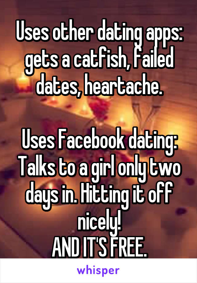 Uses other dating apps: gets a catfish, failed dates, heartache.  Uses Facebook dating: Talks to a girl only two days in. Hitting it off nicely! AND IT'S FREE.