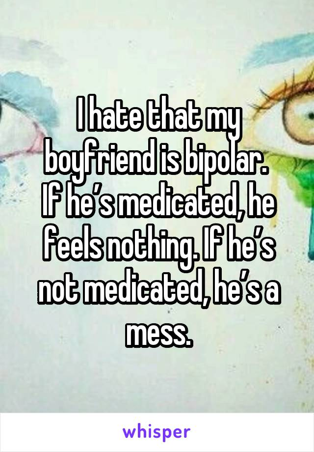 I hate that my boyfriend is bipolar.  If he's medicated, he feels nothing. If he's not medicated, he's a mess.