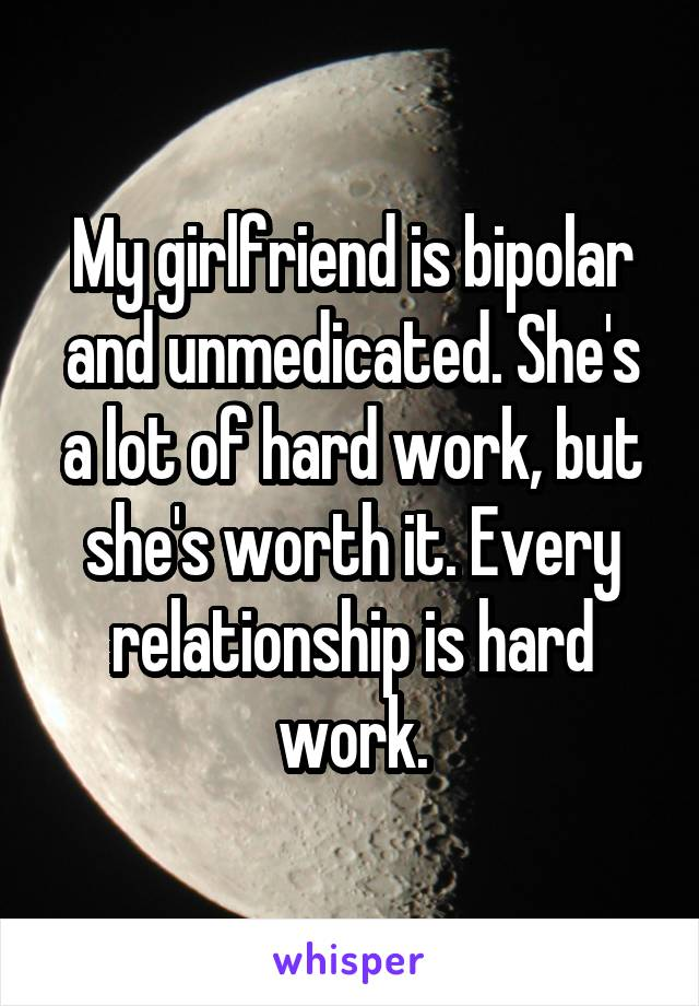 My girlfriend is bipolar and unmedicated. She's a lot of hard work, but she's worth it. Every relationship is hard work.