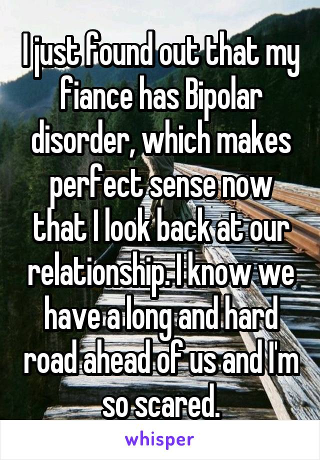 I just found out that my fiance has Bipolar disorder, which makes perfect sense now that I look back at our relationship. I know we have a long and hard road ahead of us and I'm so scared.