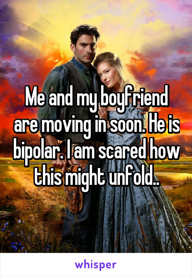 Me and my boyfriend are moving in soon. He is bipolar. I am scared how this might unfold..
