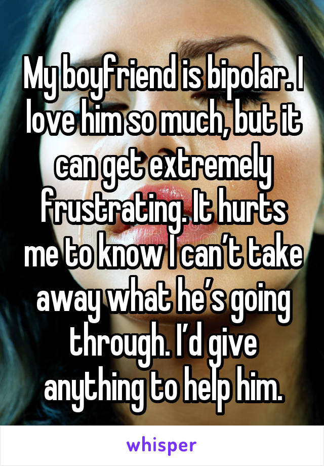 My boyfriend is bipolar. I love him so much, but it can get extremely frustrating. It hurts me to know I can't take away what he's going through. I'd give anything to help him.