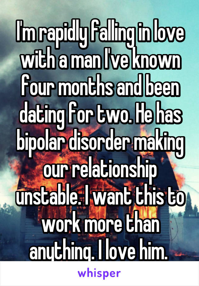 I'm rapidly falling in love with a man I've known four months and been dating for two. He has bipolar disorder making our relationship unstable. I want this to work more than anything. I love him.