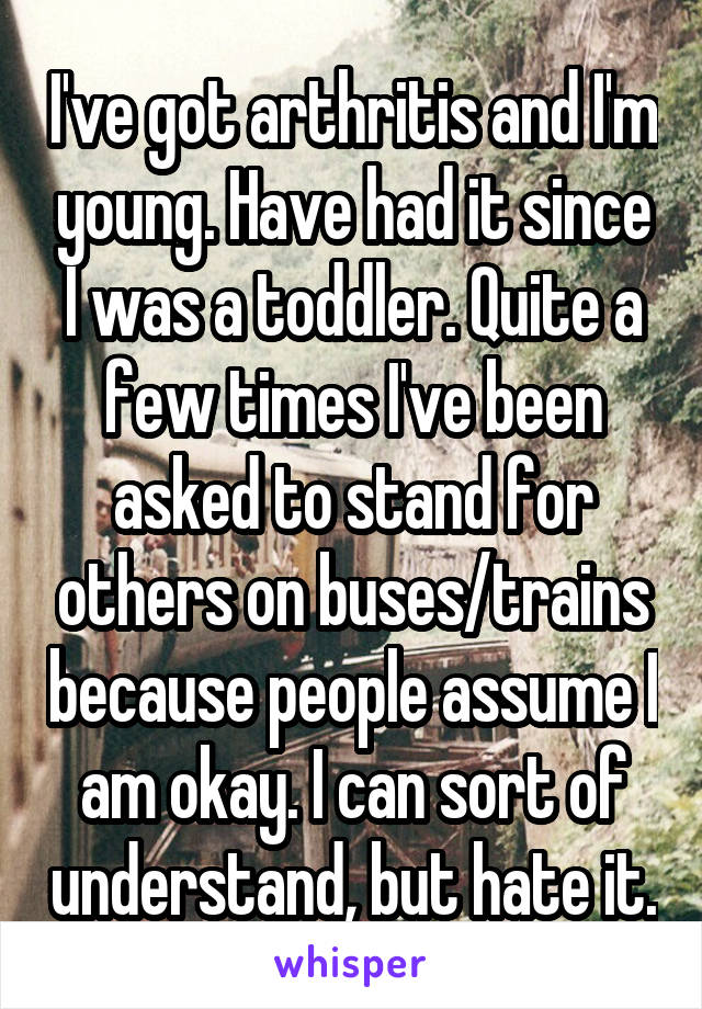 I've got arthritis and I'm young. Have had it since I was a toddler. Quite a few times I've been asked to stand for others on buses/trains because people assume I am okay. I can sort of understand, but hate it.