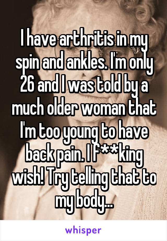 I have arthritis in my spin and ankles. I'm only 26 and I was told by a much older woman that I'm too young to have back pain. I f**king wish! Try telling that to my body...