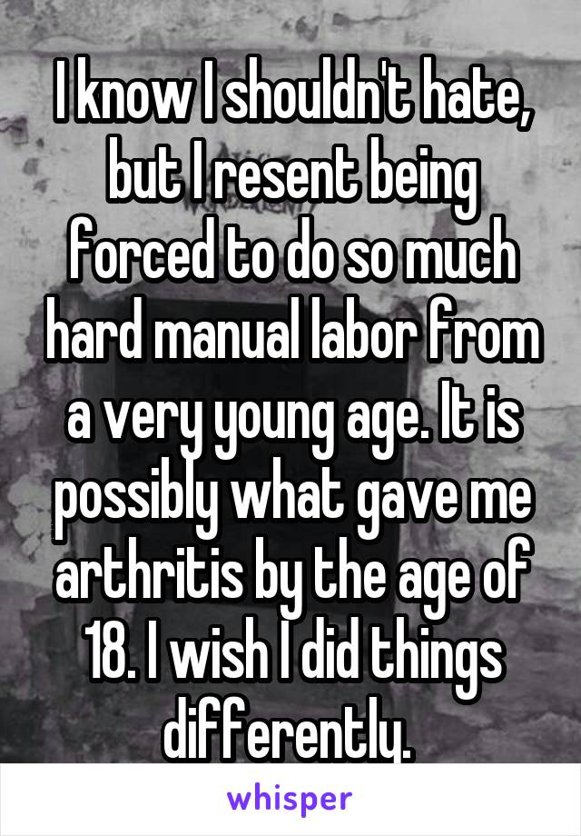 I know I shouldn't hate, but I resent being forced to do so much hard manual labor from a very young age. It is possibly what gave me arthritis by the age of 18. I wish I did things differently.