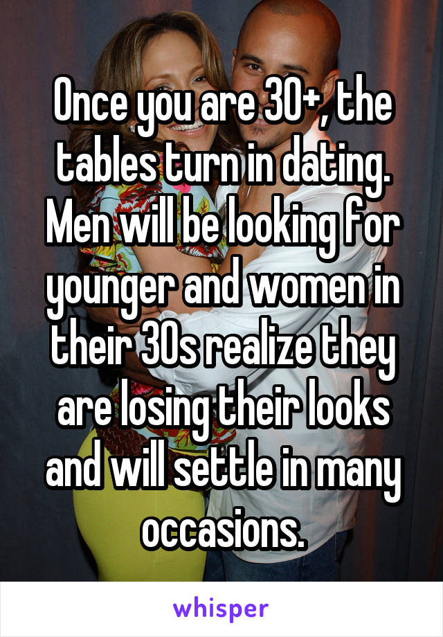 Once you are 30+, the tables turn in dating. Men will be looking for younger and women in their 30s realize they are losing their looks and will settle in many occasions.
