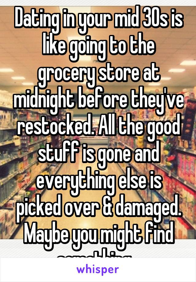 Dating in your mid 30s is like going to the grocery store at midnight before they've restocked. All the good stuff is gone and everything else is picked over & damaged. Maybe you might find something...