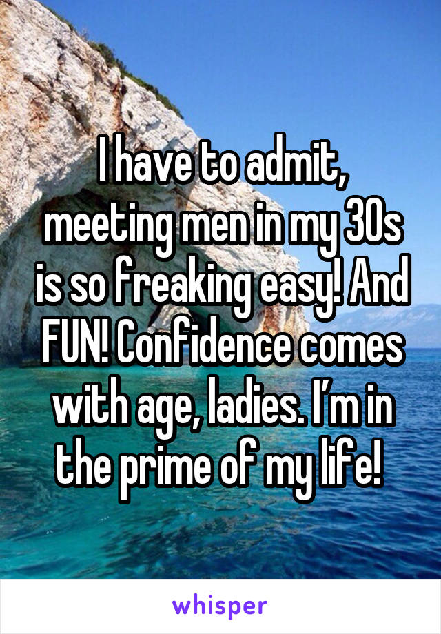 I have to admit, meeting men in my 30s is so freaking easy! And FUN! Confidence comes with age, ladies. I'm in the prime of my life!