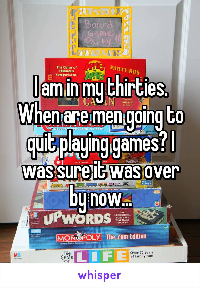 I am in my thirties. When are men going to quit playing games? I was sure it was over by now...