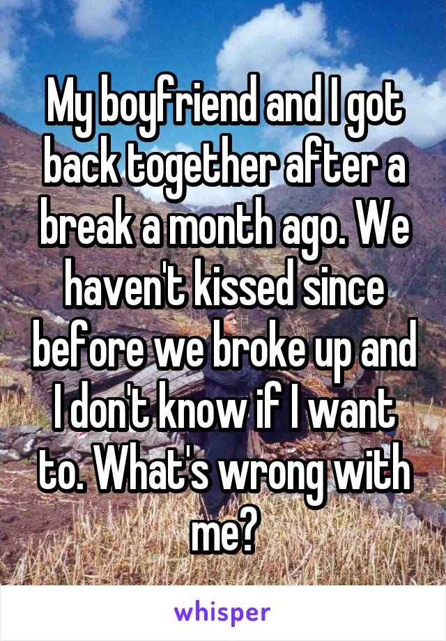 My boyfriend and I got back together after a break a month ago. We haven't kissed since before we broke up and I don't know if I want to. What's wrong with me?