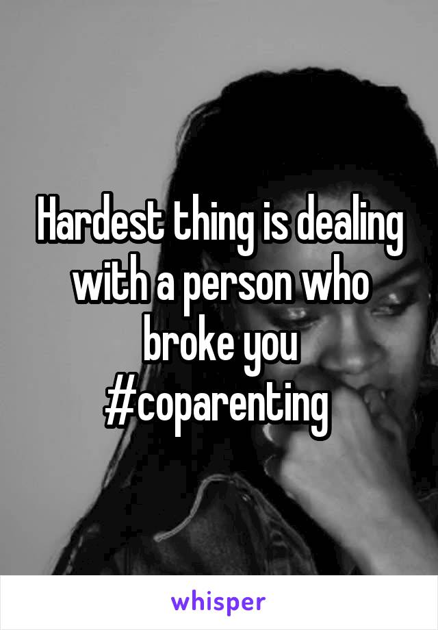Hardest thing is dealing with a person who broke you #coparenting