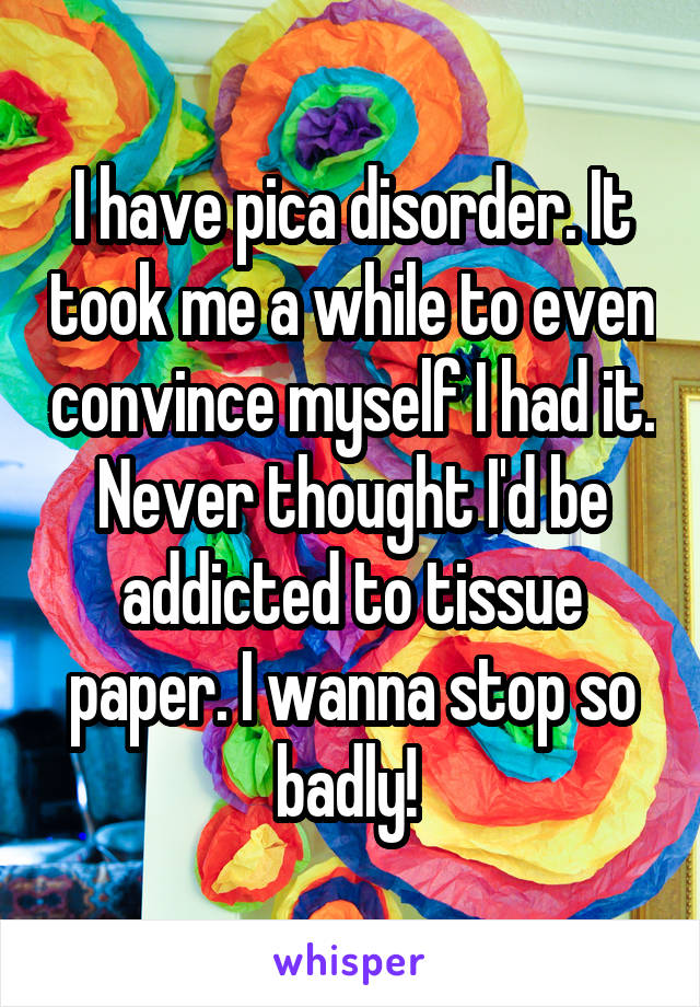 I have pica disorder. It took me a while to even convince myself I had it. Never thought I'd be addicted to tissue paper. I wanna stop so badly!