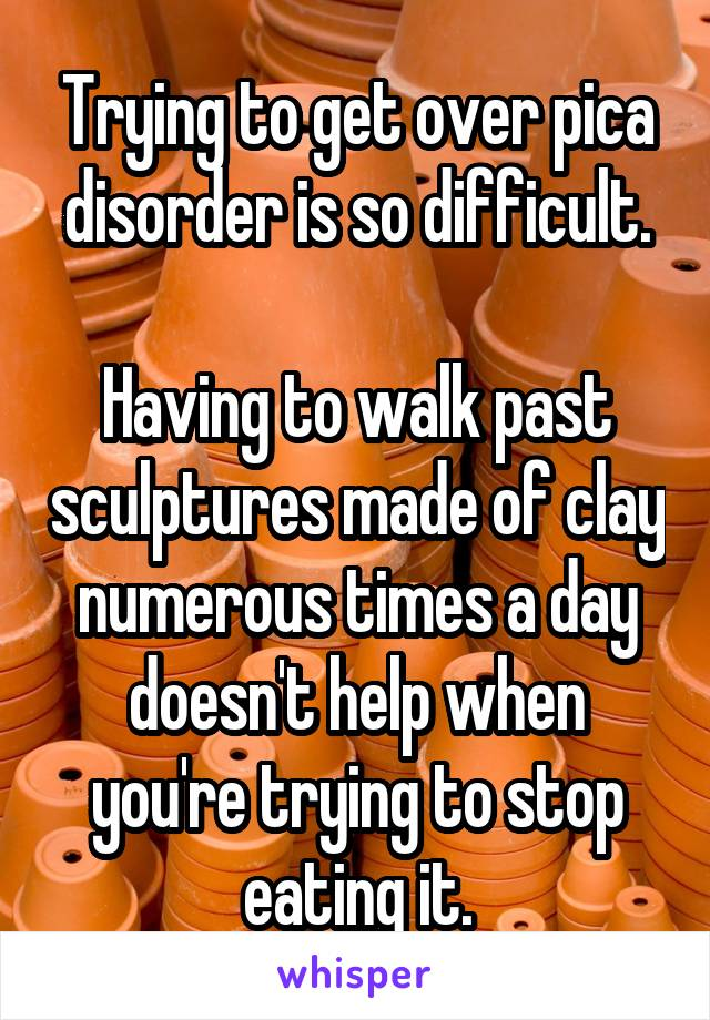 Trying to get over pica disorder is so difficult.  Having to walk past sculptures made of clay numerous times a day doesn't help when you're trying to stop eating it.