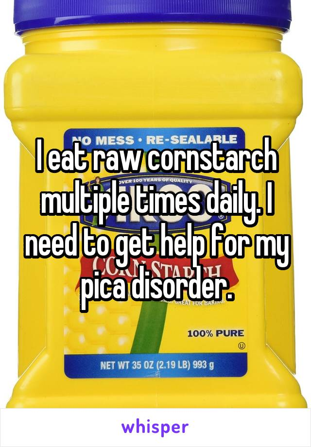 I eat raw cornstarch multiple times daily. I need to get help for my pica disorder.