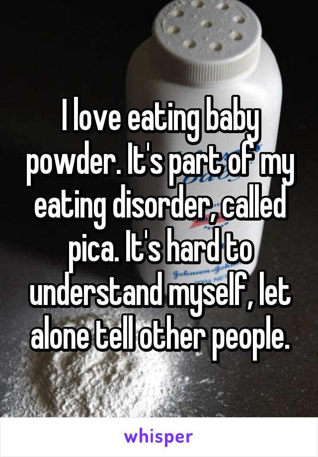 I love eating baby powder. It's part of my eating disorder, called pica. It's hard to understand myself, let alone tell other people.