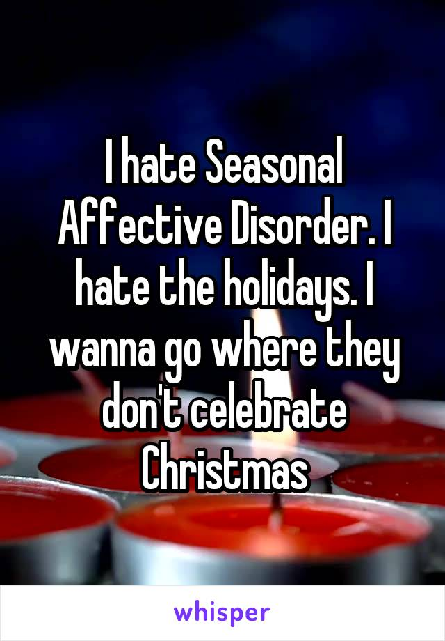 I hate Seasonal Affective Disorder. I hate the holidays. I wanna go where they don't celebrate Christmas