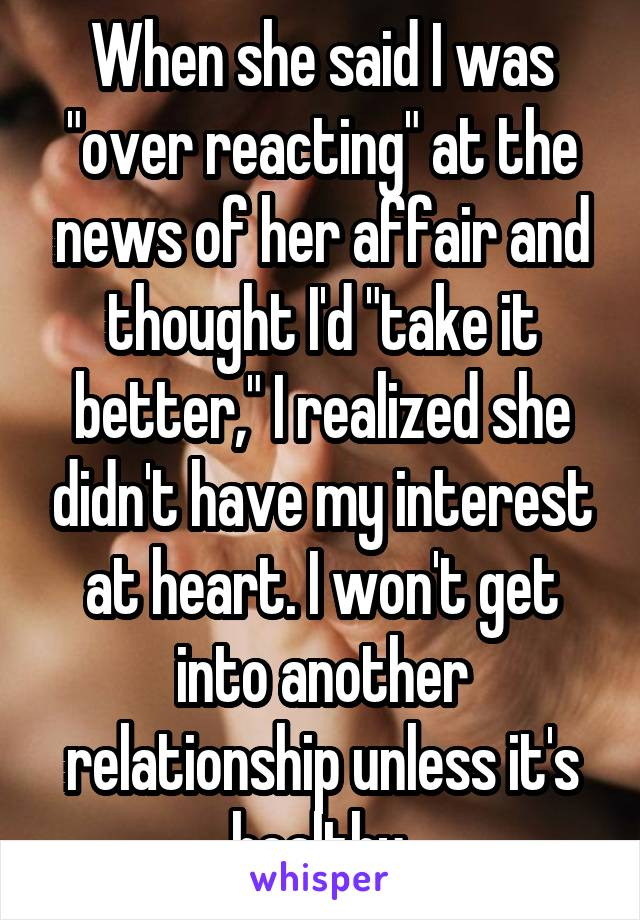 "When she said I was ""over reacting"" at the news of her affair and thought I'd ""take it better,"" I realized she didn't have my interest at heart. I won't get into another relationship unless it's healthy."