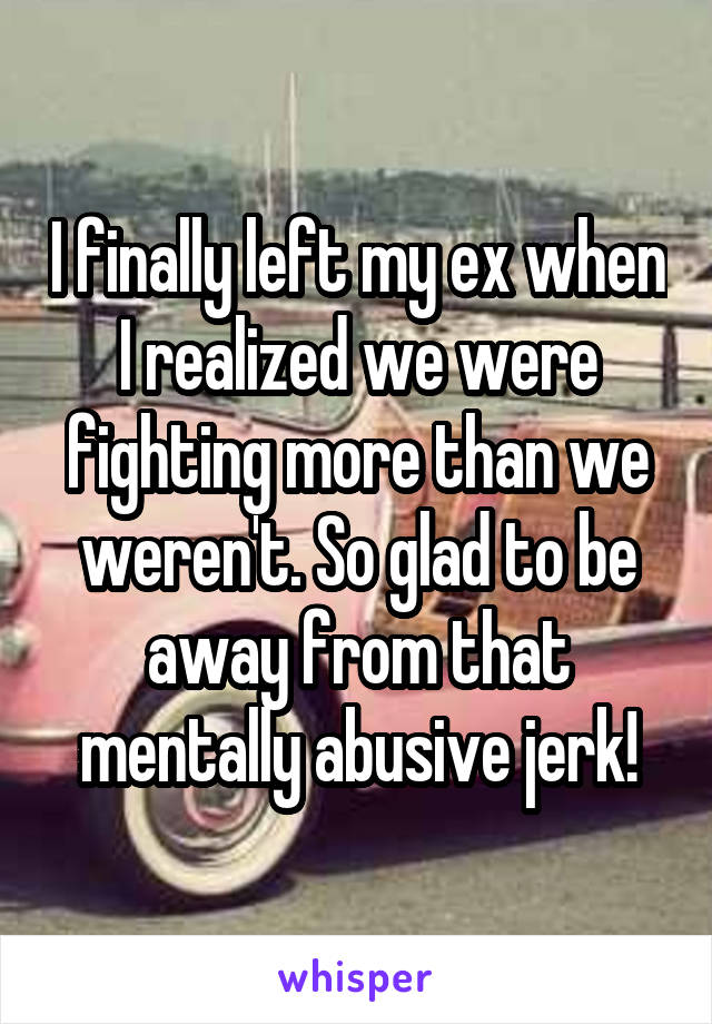 I finally left my ex when I realized we were fighting more than we weren't. So glad to be away from that mentally abusive jerk!
