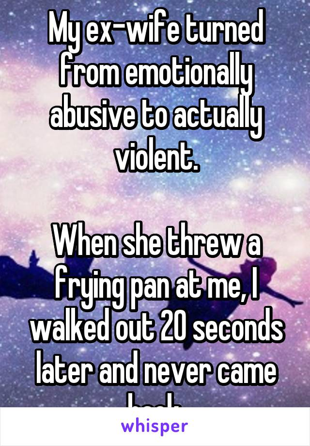 My ex-wife turned from emotionally abusive to actually violent.  When she threw a frying pan at me, I walked out 20 seconds later and never came back.