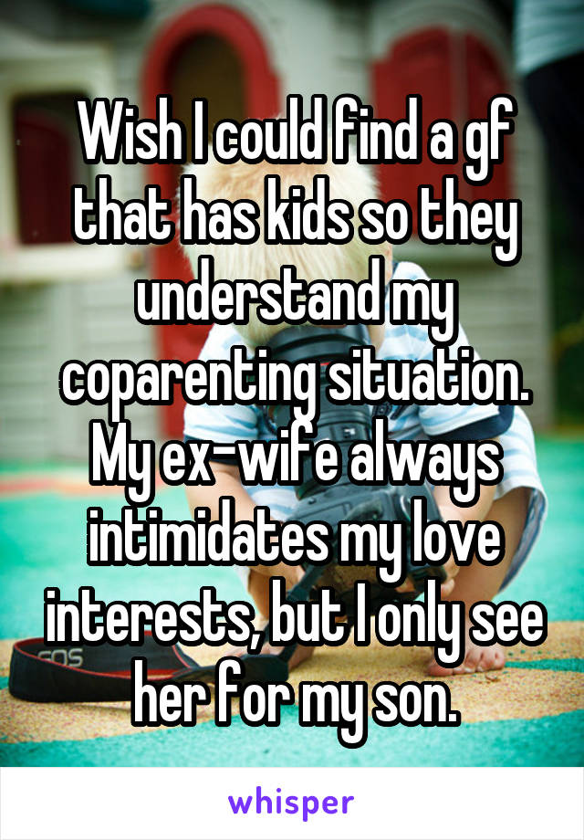 Wish I could find a gf that has kids so they understand my coparenting situation. My ex-wife always intimidates my love interests, but I only see her for my son.