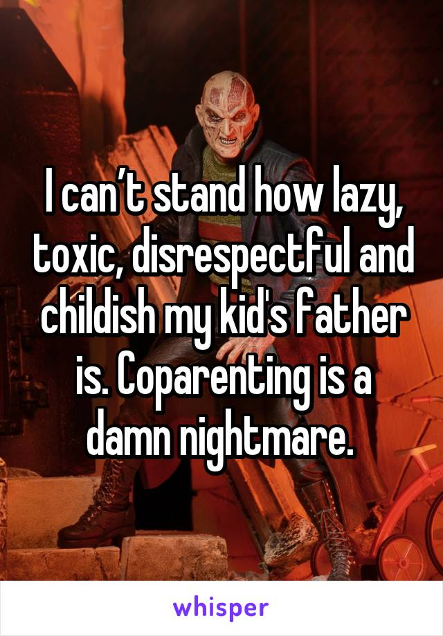 I can't stand how lazy, toxic, disrespectful and childish my kid's father is. Coparenting is a damn nightmare.