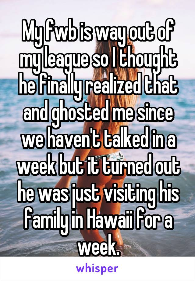 My fwb is way out of my league so I thought he finally realized that and ghosted me since we haven't talked in a week but it turned out he was just visiting his family in Hawaii for a week.