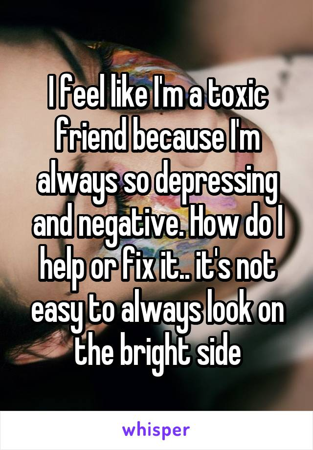 I feel like I'm a toxic friend because I'm always so depressing and negative. How do I help or fix it.. it's not easy to always look on the bright side