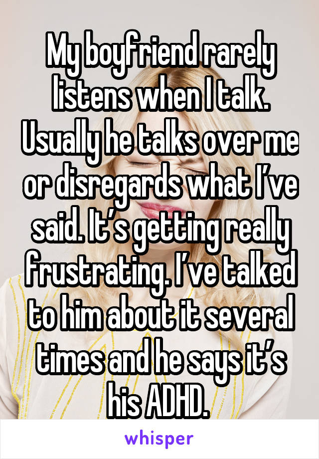 My boyfriend rarely listens when I talk. Usually he talks over me or disregards what I've said. It's getting really frustrating. I've talked to him about it several times and he says it's his ADHD.