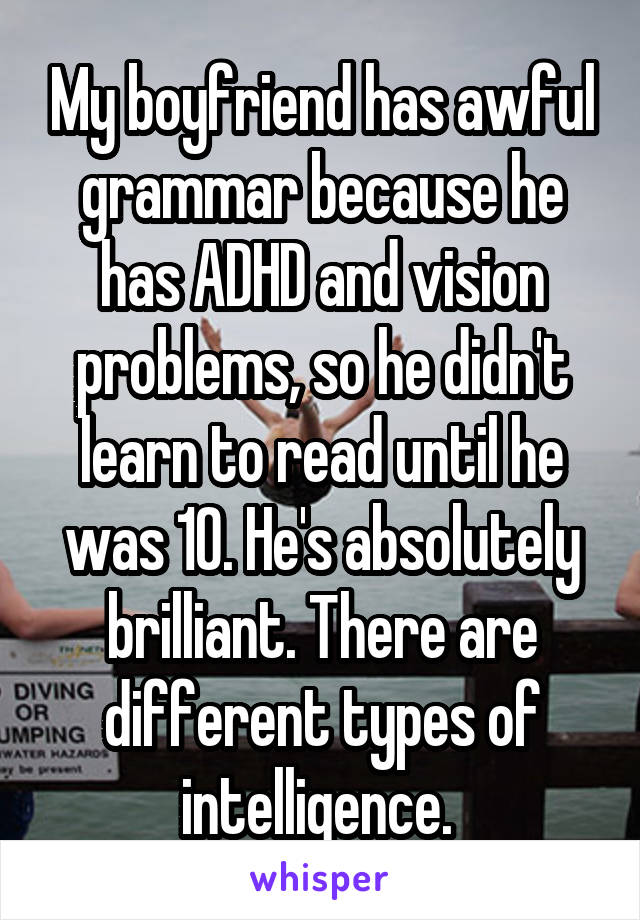 My boyfriend has awful grammar because he has ADHD and vision problems, so he didn't learn to read until he was 10. He's absolutely brilliant. There are different types of intelligence.