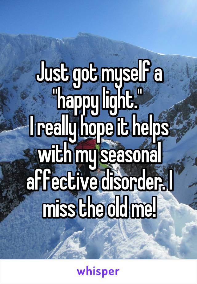 """Just got myself a """"happy light.""""  I really hope it helps with my seasonal affective disorder. I miss the old me!"""
