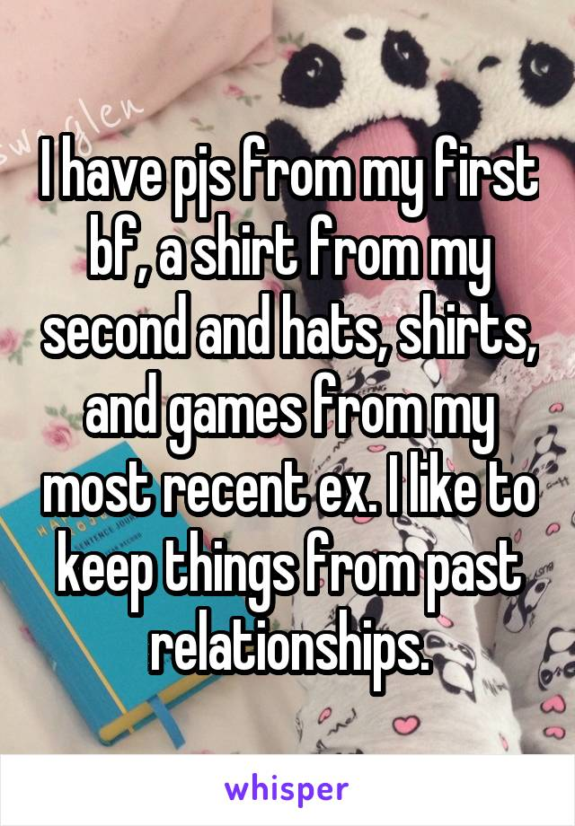 I have pjs from my first bf, a shirt from my second and hats, shirts, and games from my most recent ex. I like to keep things from past relationships.