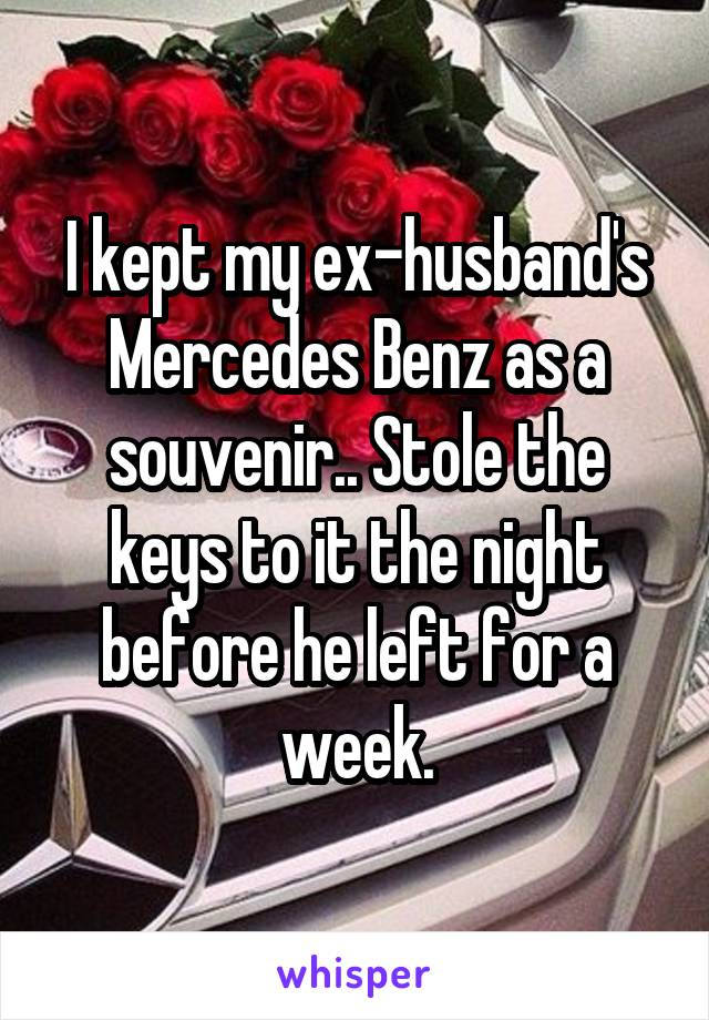 I kept my ex-husband's Mercedes Benz as a souvenir.. Stole the keys to it the night before he left for a week.