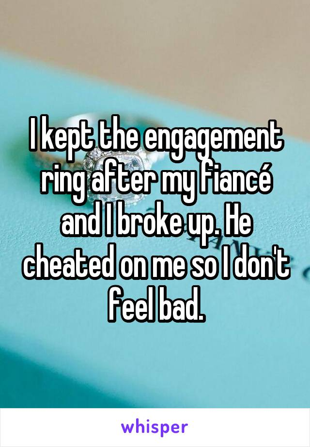 I kept the engagement ring after my fiancé and I broke up. He cheated on me so I don't feel bad.