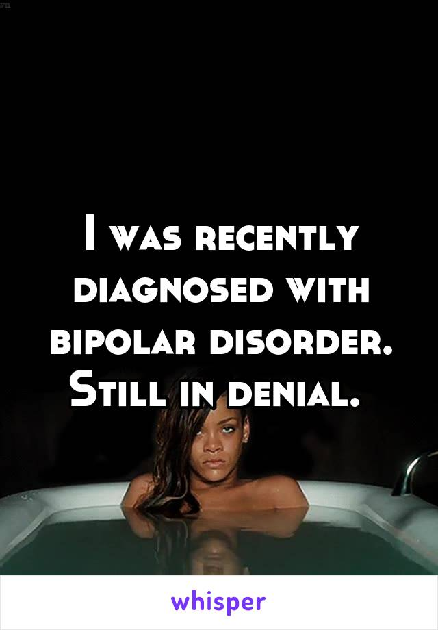 I was recently diagnosed with bipolar disorder. Still in denial.