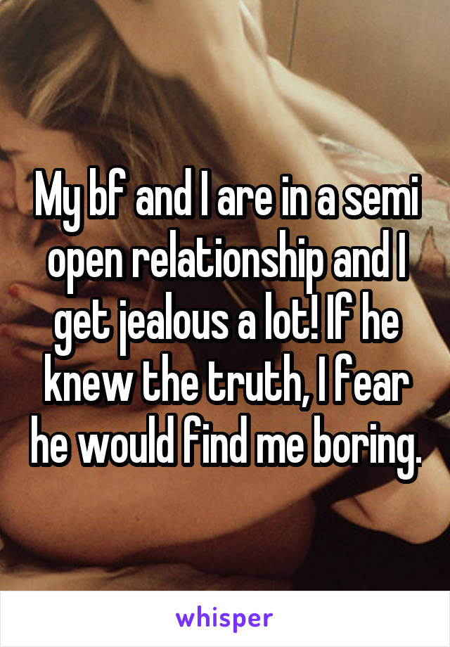 My bf and I are in a semi open relationship and I get jealous a lot! If he knew the truth, I fear he would find me boring.