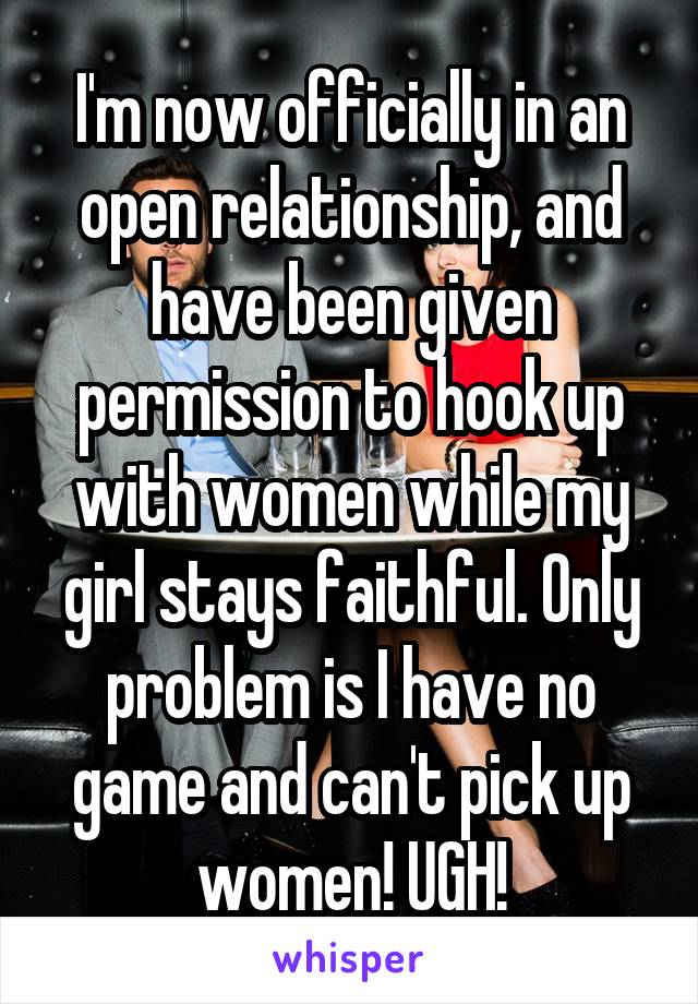 I'm now officially in an open relationship, and have been given permission to hook up with women while my girl stays faithful. Only problem is I have no game and can't pick up women! UGH!