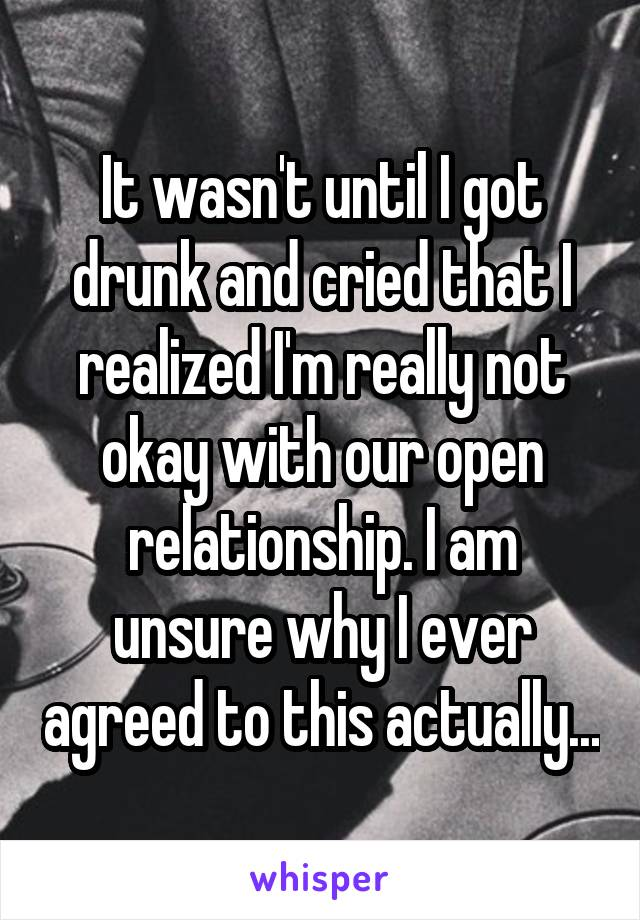 It wasn't until I got drunk and cried that I realized I'm really not okay with our open relationship. I am unsure why I ever agreed to this actually...