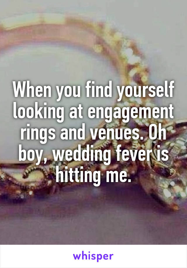 When you find yourself looking at engagement rings and venues. Oh boy, wedding fever is hitting me.