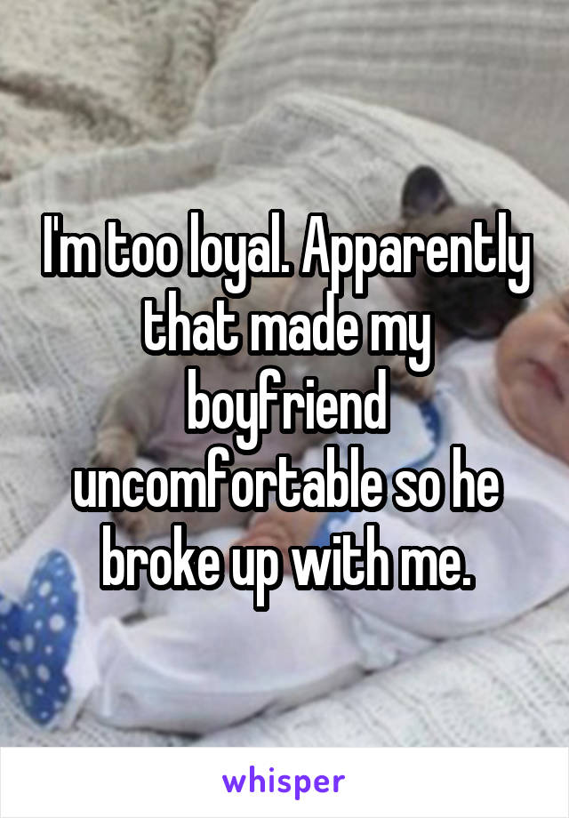 I'm too loyal. Apparently that made my boyfriend uncomfortable so he broke up with me.