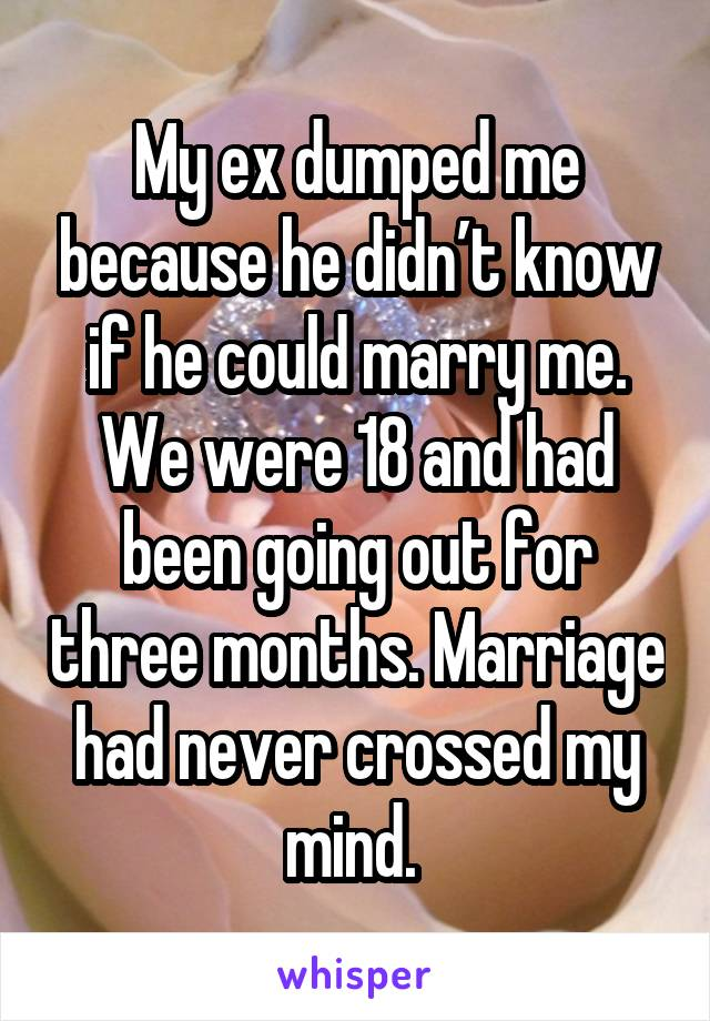 My ex dumped me because he didn't know if he could marry me. We were 18 and had been going out for three months. Marriage had never crossed my mind.
