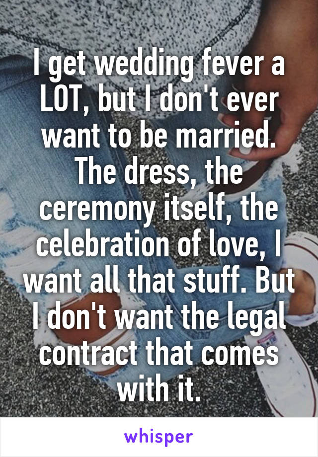 I get wedding fever a LOT, but I don't ever want to be married. The dress, the ceremony itself, the celebration of love, I want all that stuff. But I don't want the legal contract that comes with it.