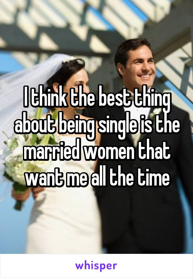 I think the best thing about being single is the married women that want me all the time