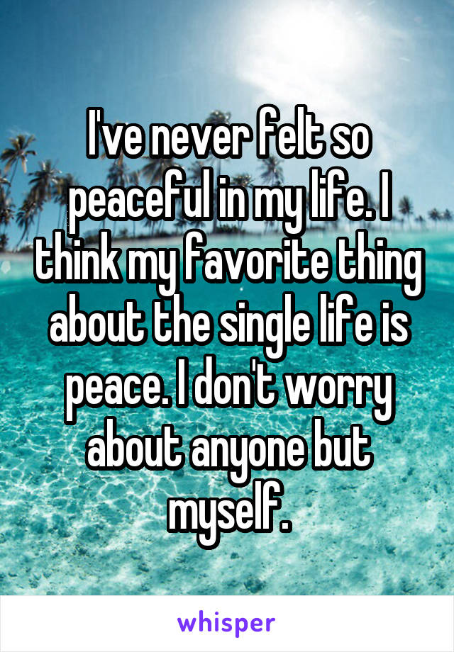 I've never felt so peaceful in my life. I think my favorite thing about the single life is peace. I don't worry about anyone but myself.