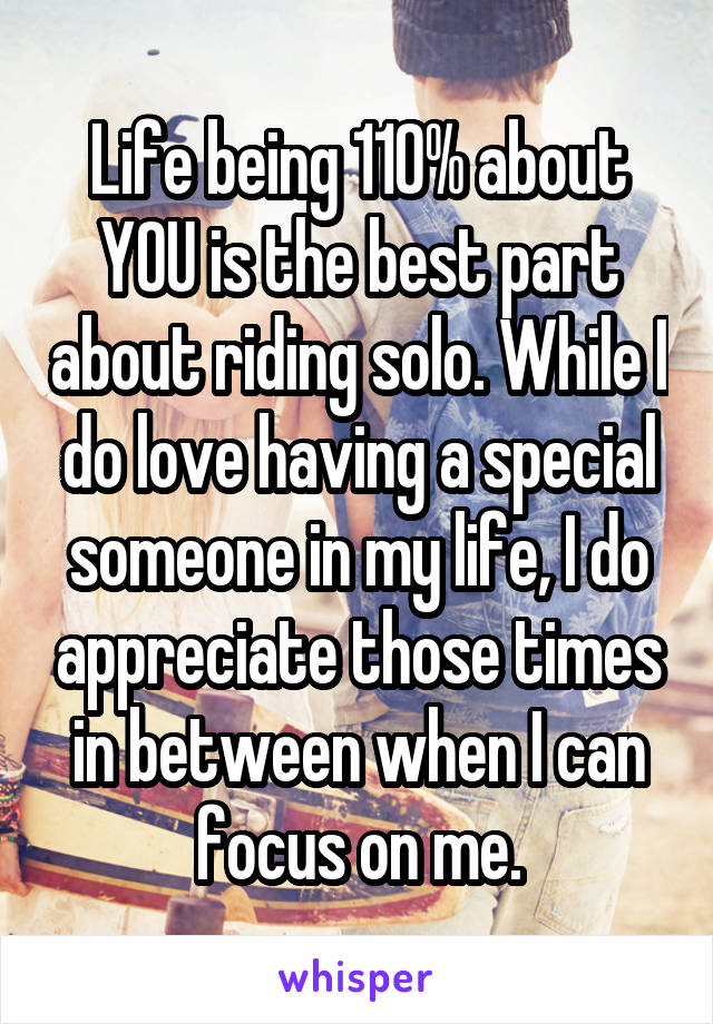 Life being 110% about YOU is the best part about riding solo. While I do love having a special someone in my life, I do appreciate those times in between when I can focus on me.