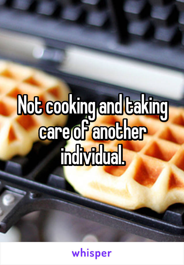 Not cooking and taking care of another individual.